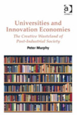 Universities and Innovation Economies : The Creative Wasteland of Post-Industrial Society - Peter Murphy
