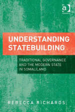Understanding Statebuilding : Traditional Governance and the Modern State in Somaliland - Rebecca Richards