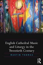 English Cathedral Music and Liturgy in the Twentieth Century - Martin Thomas