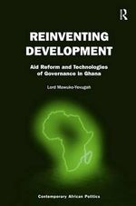 Reinventing Development : Aid Reform and Technologies of Governance in Ghana - Lord Mawuko-Yevugah