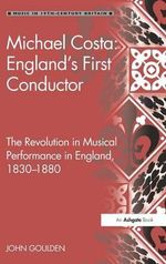 Michael Costa: England's First Conductor : The Revolution in Musical Performance in England: 1830-1880 - John Goulden