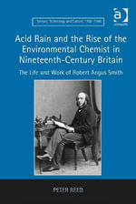 Acid Rain and the Rise of the Environmental Chemist in Nineteenth-Century Britain : The Life and Work of Robert Angus Smith - Peter Reed