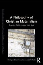 A Philosophy of Christian Materialism : Entangled Fidelities and the Public Good - Christopher R. Baker