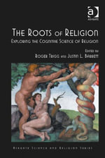 The Roots of Religion : Exploring the Cognitive Science of Religion