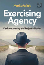 Exercising Agency : Decision Making and Project Initiation - Mark Mullaly