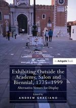 Exhibiting Outside the Academy, Salon and Biennial, 1775-1999 : Alternative Venues for Display