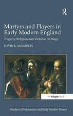 Martyrs and Players in Early Modern England : Tragedy, Religion and Violence on Stage - David K. Anderson