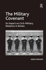 The Military Covenant : Its Impact on Civil-Military Relations in Britain - Sarah Ingham