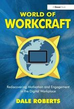 World of Workcraft : Rediscovering Motivation and Engagement in the Digital Workplace - Dale Roberts