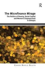 The Microfinance Mirage : The Politics of Poverty, Social Capital and Women's Empowerment in Ethiopia - Dr. Esayas Bekele Geleta