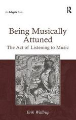 Being Musically Attuned : The Act of Listening to Music - Erik Wallrup