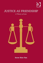 Justice as Friendship : A Theory of Law - Seow Hon, Professor Tan