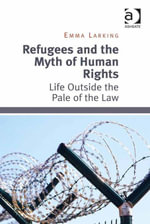 Refugees and the Myth of Human Rights : Life Outside the Pale of the Law - Emma Larking