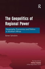 The Geopolitics of Regional Power : Geography, Economics and Politics in Southern Africa - Soren Scholvin