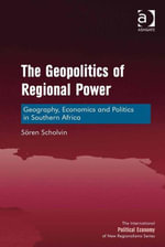 The Geopolitics of Regional Power : Geography, Economics and Politics in Southern Africa - Sören Scholvin