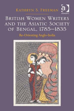 British Women Writers and the Asiatic Society of Bengal, 1785-1835 : Re-Orienting Anglo-India - Kathryn S. Freeman