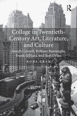 Collage in Twentieth-Century Art, Literature, and Culture : Joseph Cornell, William Burroughs, Frank O'Hara, and Bob Dylan - Rona Cran