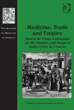 Medicine, Trade and Empire : Garcia de Orta's Colloquies on the Simples and Drugs of India (1563) in Context