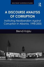 A Discourse Analysis of Corruption : Instituting Neoliberalism Against Corruption in Albania, 1998-2005 - Blendi Kajsiu