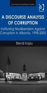 A Discourse Analysis of Corruption : Instituting Neoliberalism Against Corruption in Albania, 1998-2005 - Blendi Kajsiu