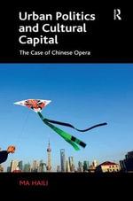Urban Politics and Cultural Capital : The Case of Chinese Opera - Haili Ma