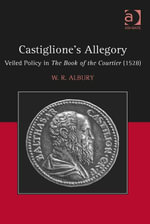 Castiglione's Allegory : Veiled Policy in The Book of the Courtier (1528) - W.R. Albury