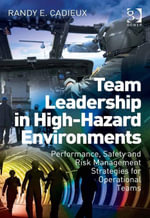 Team Leadership in High-Hazard Environments : Performance, Safety and Risk Management Strategies for Operational Teams - Randy E. Cadieux