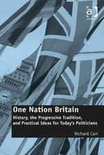 One Nation Britain : History, the Progressive Tradition, and Practical Ideas for Today's Politicians - Richard Carr
