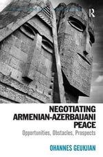 Negotiating Armenian-Azerbaijani Peace : Opportunities, Obstacles, Prospects - Ohannes Geukjian