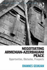 Negotiating Armenian-Azerbaijani Peace : Opportunities, Obstacles, Prospects - Ohannes Geukjian