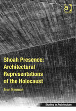 Shoah Presence : Architectural Representations of the Holocaust - Eran Neuman