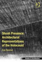 Shoah Presence : Architectural Representations of the Holocaust - Eran Neuman