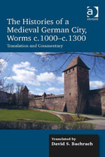 The Histories of a Medieval German City, Worms c. 1000-c. 1300 : Translation and Commentary - David S. Bachrach