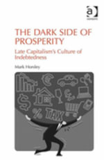 The Dark Side of Prosperity : Late Capitalism's Culture of Indebtedness - Mark Horsley