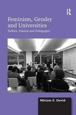 Feminism, Gender and Universities : Politics, Passion and Pedagogies - Miriam E. David