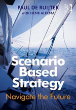 Scenario Based Strategy : Navigate the Future - Paul de Ruijter