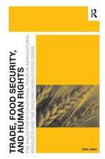 Trade, Food Security, and Human Rights : The Rules for International Trade in Agricultural Products and the Evolving World Food Crisis - Ying Chen