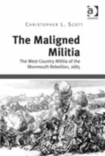 The Maligned Militia : The West Country Militia of the Monmouth Rebellion, 1685 - Christopher L. Scott