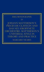 Johann Mattheson's Pieces De Clavecin and Das Neu-Eroffnete Orchestre : Mattheson's Universal Style in Theory and Practice - Margaret Seares