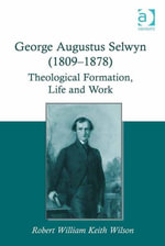 George Augustus Selwyn (1809-1878) : Theological Formation, Life and Work - Robert William Keith Wilson