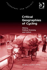 Critical Geographies of Cycling : History, Political Economy and Culture - Glen, Professor Norcliffe