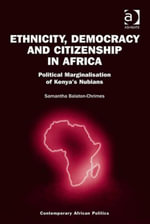 Ethnicity, Democracy and Citizenship in Africa : Political Marginalisation of Kenya's Nubians - Samantha Balaton-Chrimes