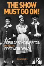 The Show Must Go on! Popular Song in Britain During the First World War : Ashgate Popular and Folk Music Series - John Mullen
