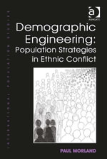 Demographic Engineering : Population Strategies in Ethnic Conflict - Paul Morland