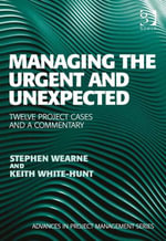 Managing the Urgent and Unexpected : Twelve Project Cases and a Commentary - Stephen Wearne