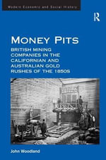 Money Pits : British Mining Companies in the Californian and Australian Gold Rushes of the 1850s - John Woodland