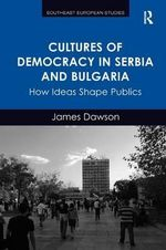 Cultures of Democracy in Serbia and Bulgaria : How Ideas Shape Publics - James Dawson