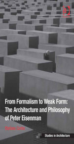 From Formalism to Weak Form : The Architecture and Philosophy of Peter Eisenman - Stefano Corbo