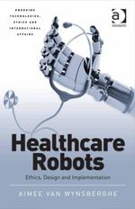Healthcare Robots : Ethics, Design and Implementation - Aimee, Dr van Wynsberghe