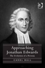 Approaching Jonathan Edwards : The Evolution of a Persona - Carol Ball
